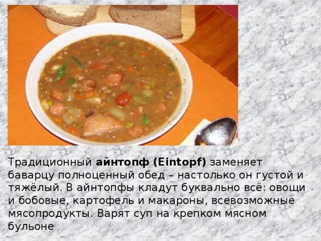 Традиционный айнтопф (Eintopf) заменяет баварцу полноценный обед – настолько он густой и тяжёлый. В айнтопфы кладут буквально всё: овощи и бобовые, картофель и макароны, всевозможные мясопродукты. Варят суп на крепком мясном бульоне