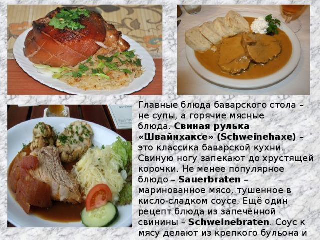 Главные блюда баварского стола – не супы, а горячие мясные блюда. Свиная рулька «Швайнхаксе» (Schweinehaxe) – это классика баварской кухни. Свиную ногу запекают до хрустящей корочки. Не менее популярное блюдо – Sauerbraten – маринованное мясо, тушенное в кисло-сладком соусе. Ещё один рецепт блюда из запечённой свинины – Schweinebraten . Соус к мясу делают из крепкого бульона и тёмного пива. Подаётся Швайнбратен с кноделями, хреном, традиционной кислой капустой.
