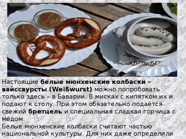Настоящие белые мюнхенские колбаски – вайссвурсты (Weißwurst) можно попробовать только здесь – в Баварии. В мисках с кипятком их и подают к столу. При этом обязательно подаётся свежий бретцель и специальная сладкая горчица с мёдом. Белые мюнхенские колбаски считают частью национальной культуры. Для них даже определили «географическую зону» распространения – примерно сотня километров вокруг столицы Баварии.