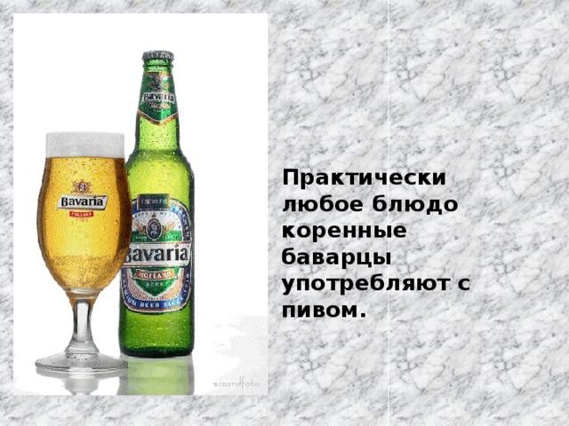 Практически любое блюдо коренные баварцы употребляют с пивом.