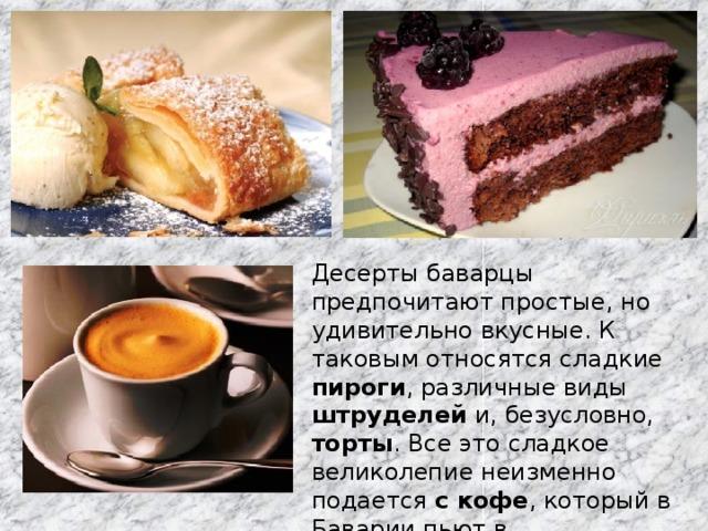 Десерты баварцы предпочитают простые, но удивительно вкусные. К таковым относятся сладкие пироги , различные виды штруделей и, безусловно, торты . Все это сладкое великолепие неизменно подается с кофе , который в Баварии пьют в неограниченных количествах.