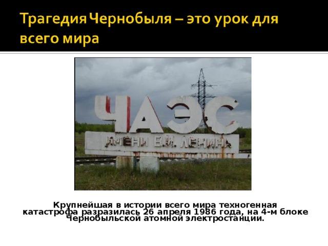 Крупнейшая в истории всего мира техногенная катастрофа разразилась 26 апреля 1986 года, на 4-м блоке Чернобыльской атомной электростанции.