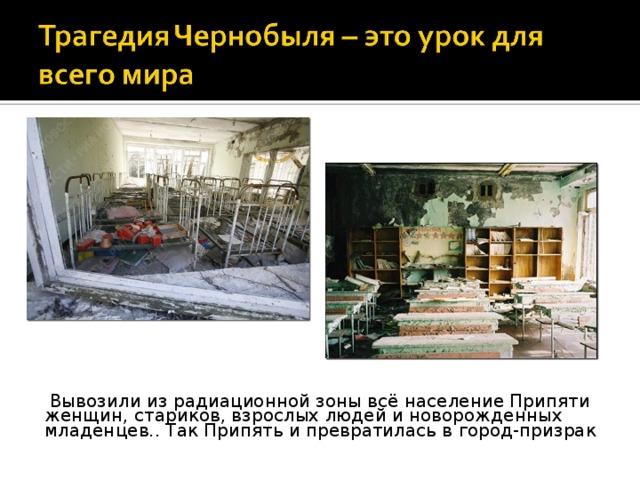 Вывозили из радиационной зоны всё население Припяти женщин, стариков, взрослых людей и новорожденных младенцев.. Так Припять и превратилась в город-призрак