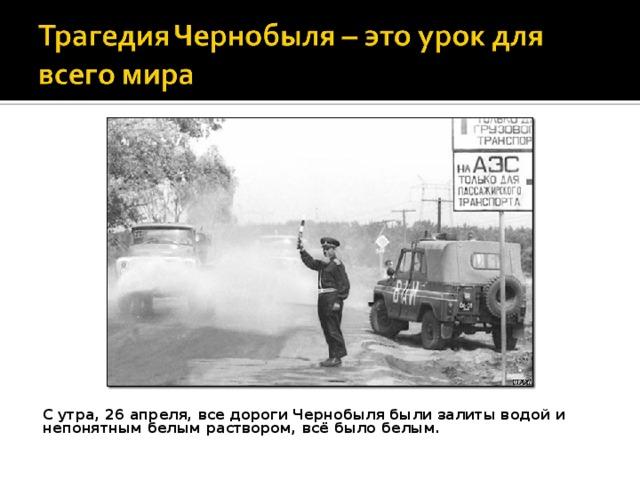 С утра, 26 апреля, все дороги Чернобыля были залиты водой и непонятным белым раствором, всё было белым.