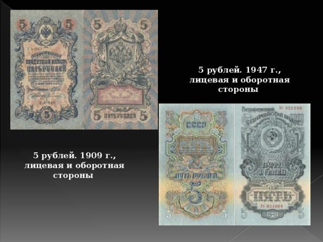 5 рублей. 1947 г., лицевая и оборотная стороны 5 рублей. 1909 г., лицевая и оборотная стороны