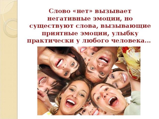 Слово «нет» вызывает негативные эмоции, но существуют слова, вызывающие приятные эмоции, улыбку практически у любого человека...