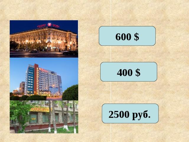 600 $ 400 $ 2500 руб.