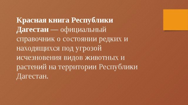Красная книга Республики Дагестан — официальный справочник о состоянии редких и находящихся под угрозой исчезновения видов животных и растений на территории Республики Дагестан.