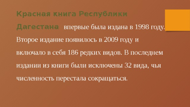 Красная книга Республики Дагестана впервые была издана в 1998 году. Второе издание появилось в 2009 году и включало в себя 186 редких видов. В последнем издании из книги были исключены 32 вида, чья численность перестала сокращаться.