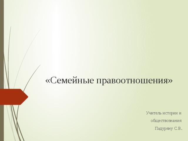 «Семейные правоотношения»   Учитель истории и обществознания Падуряну С.В .