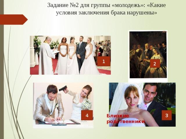 Задание №2 для группы «молодежь»: «Какие условия заключения брака нарушены» 1 2 3 4 Близкие родственники