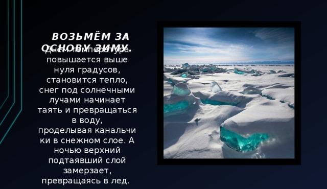 Возьмём за основу зиму.   Днём температура повышается выше нуля градусов, становится тепло, снег под солнечными лучами начинает таять и превращаться в воду, проделываяканальчикив снежном слое. А ночью верхний подтаявший слой замерзает, превращаясь в лед.