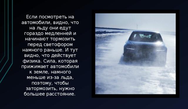 Если посмотреть на автомобили, видно, что на льду они едут гораздо медленней и начинают тормозить перед светофором намного раньше. И тут видно, что действует физика. Сила, которая прижимает автомобили к земле, намного меньше из-за льда, поэтому, чтобы затормозить, нужно большее расстояние.