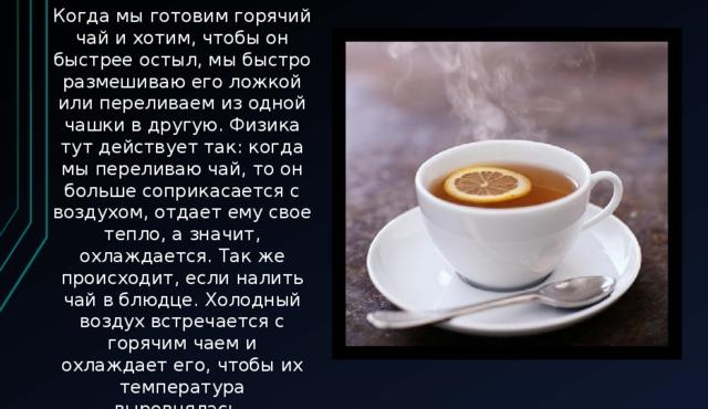 Когда мы готовим горячий чай ихотим,чтобы он быстрее остыл, мы быстро размешиваю его ложкой или переливаем из одной чашки в другую. Физика тут действует так: когда мы переливаю чай, то он больше соприкасается с воздухом, отдает ему свое тепло, а значит, охлаждается. Так же происходит, если налить чай в блюдце. Холодный воздух встречается с горячим чаем и охлаждает его, чтобы их температура выровнялась.