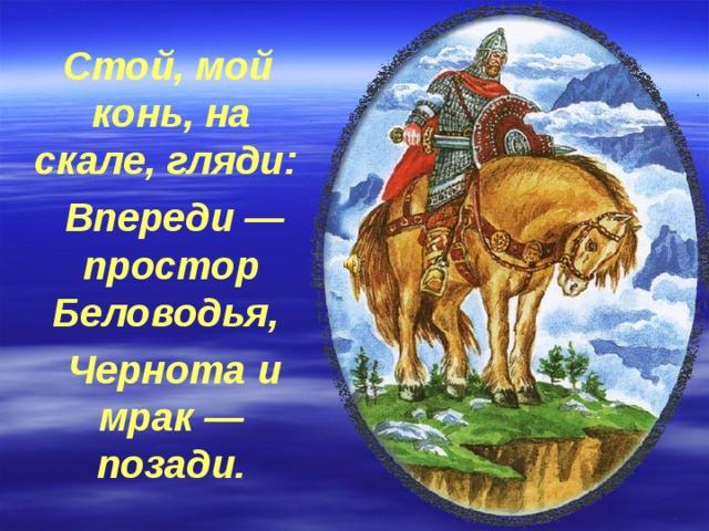 Стой, мой конь, на скале, гляди:  Впереди — простор Беловодья,  Чернота и мрак — позади.