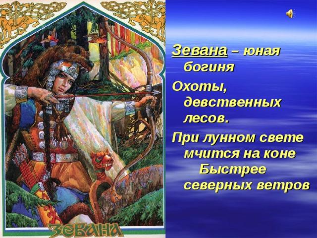 Зевана – юная богиня Охоты, девственных лесов. При лунном свете мчится на коне Быстрее северных ветров