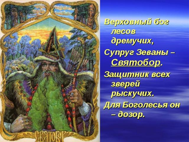 Верховный бог лесов дремучих, Супруг Зеваны – Святобор . Защитник всех зверей рыскучих. Для Боголесья он – дозор.