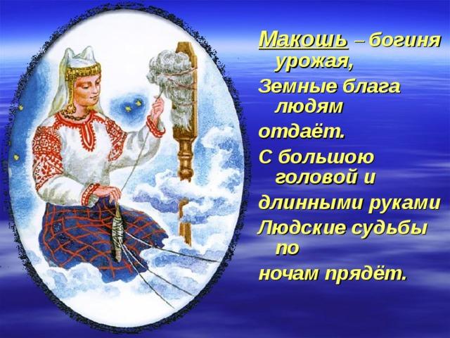 Макошь  – богиня урожая, Земные блага людям отдаёт. С большою головой и длинными руками Людские судьбы по ночам прядёт.