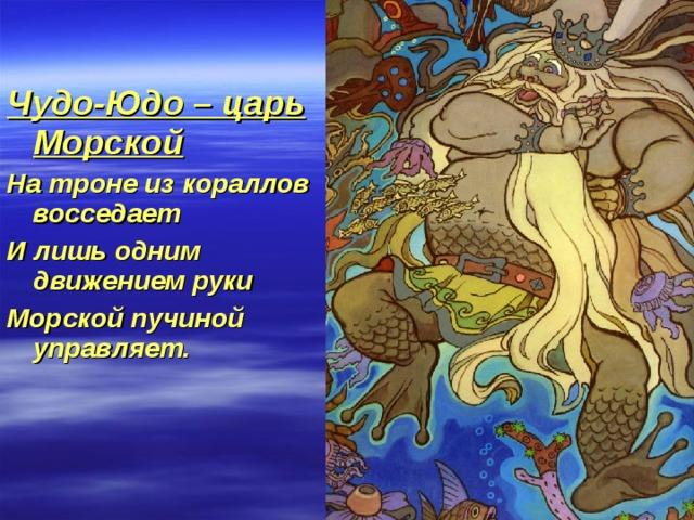 Чудо-Юдо – царь Морской На троне из кораллов восседает И лишь одним движением руки Морской пучиной управляет.