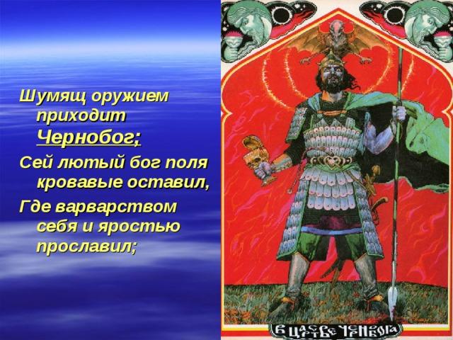 Шумящ оружием приходит Чернобог; Сей лютый бог поля кровавые оставил, Где варварством себя и яростью прославил;