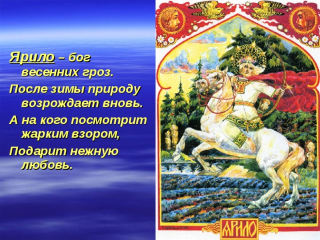 Ярило – бог весенних гроз. После зимы природу возрождает вновь. А на кого посмотрит жарким взором, Подарит нежную любовь.