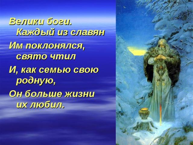 Велики боги. Каждый из славян Им поклонялся, свято чтил И, как семью свою родную, Он больше жизни их любил.