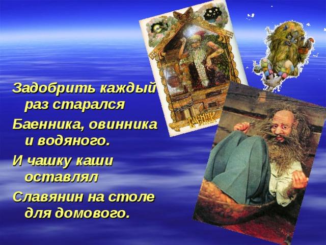Задобрить каждый раз старался Баенника, овинника и водяного. И чашку каши оставлял Славянин на столе для домового.