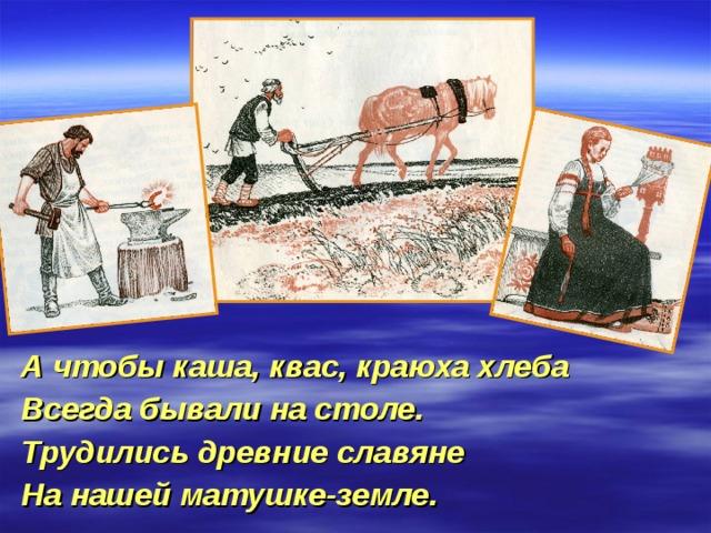 А чтобы каша, квас, краюха хлеба Всегда бывали на столе. Трудились древние славяне На нашей матушке-земле.