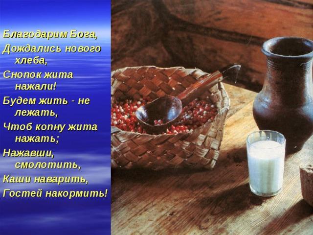 Благодарим Бога, Дождались нового хлеба, Снопок жита нажали! Будем жить - не лежать, Чтоб копну жита нажать; Нажавши, смолотить, Каши наварить, Гостей накормить!