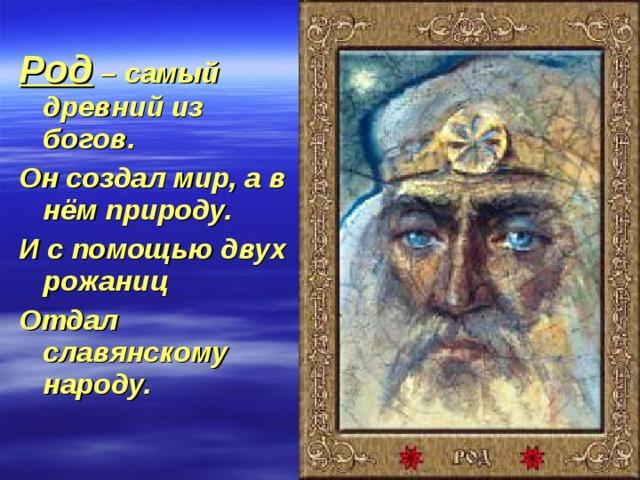 Род – самый древний из богов. Он создал мир, а в нём природу. И с помощью двух рожаниц Отдал славянскому народу.