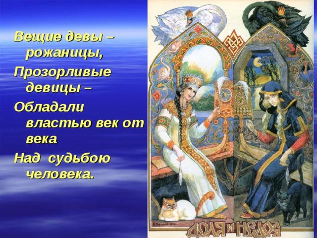 Вещие девы – рожаницы, Прозорливые девицы – Обладали властью век от века Над судьбою человека.
