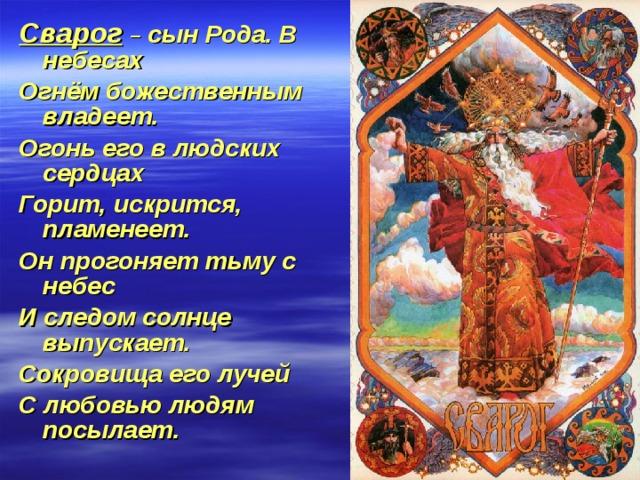 Сварог  – сын Рода. В небесах Огнём божественным владеет. Огонь его в людских сердцах Горит, искрится, пламенеет. Он прогоняет тьму с небес И следом солнце выпускает. Сокровища его лучей С любовью людям посылает.