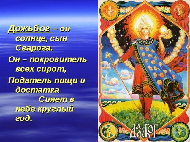 Дожьбог – он солнце, сын Сварога. Он – покровитель всех сирот, Податель пищи и достатка Сияет в небе круглый год.