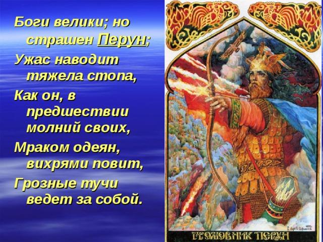 Боги велики; но страшен Перун ; Ужас наводит тяжела стопа, Как он, в предшествии молний своих, Мраком одеян, вихрями повит, Грозные тучи ведет за собой.