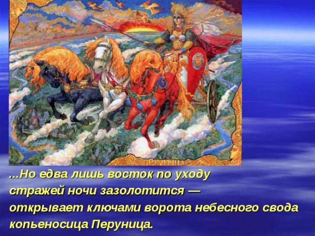 ...Но едва лишь восток по уходу стражей ночи зазолотится — открывает ключами ворота небесного свода копьеносица Перуница.