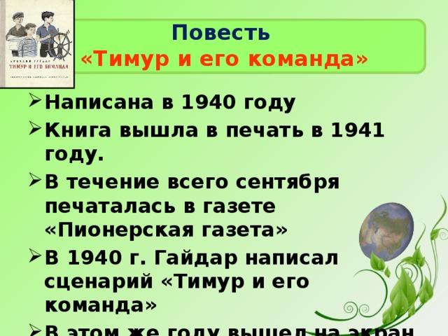 Повесть   «Тимур и его команда» Написана в 1940 году Книга вышла в печать в 1941 году. В течение всего сентября печаталась в газете «Пионерская газета» В 1940 г. Гайдар написал сценарий «Тимур и его команда» В этом же году вышел на экран фильм «Тимур и его команда»