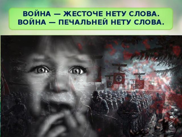 Война — жесточе нету слова.  Война — печальней нету слова.
