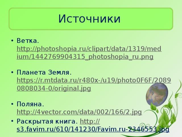 Источники Ветка. http://photoshopia.ru/clipart/data/1319/medium/1442769904315_photoshopia_ru.png  Планета Земля. https://r.mtdata.ru/r480x-/u19/photo0F6F/20890808034-0/original.jpg  Поляна. http://4vector.com/data/002/166/2.jpg  Раскрытая книга. http:// s3.favim.ru/610/141230/Favim.ru-2346553.jpg
