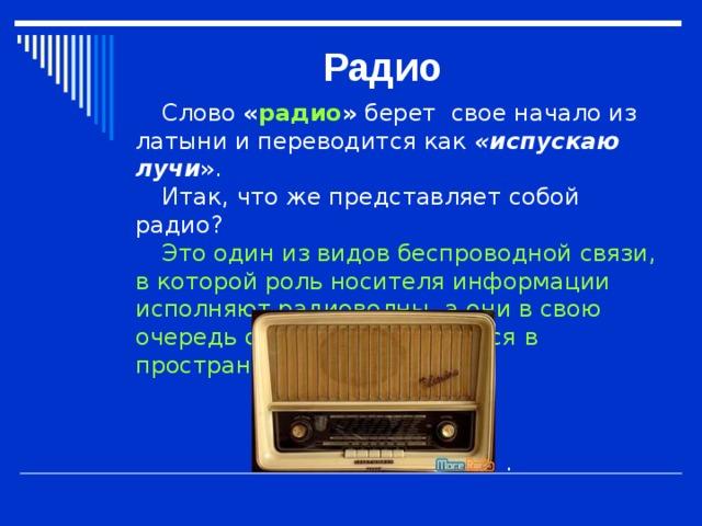 Радио Слово  « радио »  берет свое начало из латыни и переводится как « испускаю лучи » . Итак, что же представляет собой радио? Это один из видов беспроводной связи, в которой роль носителя информации исполняют радиоволны, а они в свою очередь свободно передаются в пространстве . .