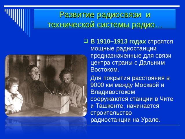 Развитие радиосвязи и технической системы радио … В 1910–1913 годах строятся мощные радиостанции предназначенные для связи центра страны с Дальним Востоком.  Для покрытия расстояния в 9000 км между Москвой и Владивостоком сооружаются станции в Чите и Ташкенте, начинается строительство радиостанции на Урале.