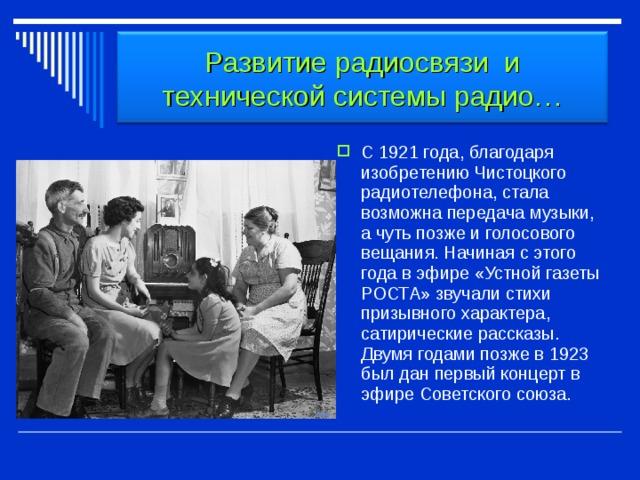 Развитие радиосвязи и технической системы радио… С 1921 года, благодаря изобретению Чистоцкого радиотелефона, стала возможна передача музыки, а чуть позже и голосового вещания. Начиная с этого года в эфире «Устной газеты РОСТА» звучали стихи призывного характера, сатирические рассказы. Двумя годами позже в 1923 был дан первый концерт в эфире Советского союза.