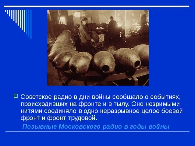 Советское радио в дни войны сообщало о событиях, происходивших на фронте и в тылу. Оно незримыми нитями соединяло в одно неразрывное целое боевой фронт и фронт трудовой.  Позывные Московского радио в годы войны