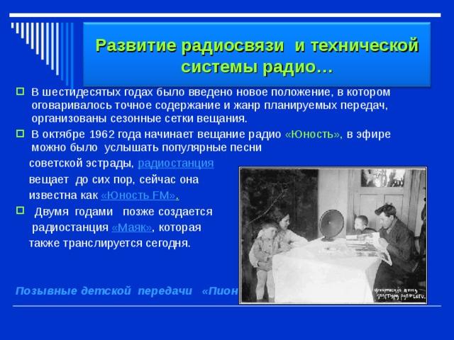 Развитие радиосвязи и технической системы радио… В шестидесятых годах было введено новое положение, в котором оговаривалось точное содержание и жанр планируемых передач, организованы сезонные сетки вещания. В октябре 1962 года начинает вещание радио «Юность», в эфире можно было  услышать  популярные песни  советской эстрады, радиостанция   вещает  до сих пор, сейчас она   известна  как «Юность FM» .  Двумя  годами позже создается  радиостанция  «Маяк» , которая  также транслируется сегодня.  Позывные детской  передачи   «Пионерская зорька»