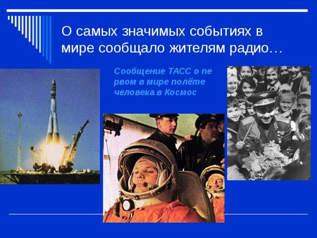 О самых значимых событиях в мире сообщало жителям радио… Сообщение ТАСС о первом в мире полёте человека в Космос