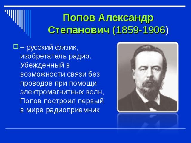 Попов Александр Степанович (1859-1906 ) – русский физик, изобретатель радио. Убежденный в возможности связи без проводов при помощи электромагнитных волн, Попов построил первый в мире радиоприемник