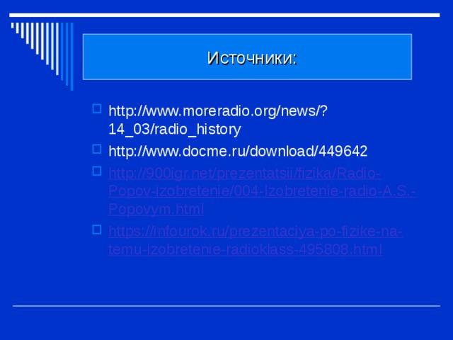 Источники: http://www.moreradio.org/news/?14_03/radio_history http://www.docme.ru/download/449642 http://900igr.net/prezentatsii/fizika/Radio-Popov-izobretenie/004-Izobretenie-radio-A.S.-Popovym.html https://infourok.ru/prezentaciya-po-fizike-na-temu-izobretenie-radioklass-495808.html