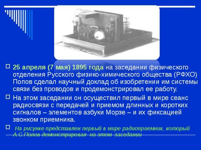 25 апреля (7 мая) 1895 года на заседании физического отделения Русского физико-химического общества (РФХО) Попов сделал научный доклад об изобретении им системы связи без проводов и продемонстрировал ее работу. На этом заседании он осуществил первый в мире сеанс радиосвязи с передачей и приемом длинных и коротких сигналов – элементов азбуки Морзе – и их фиксацией звонком приемника.  На рисунке представлен первый в мире радиоприемник, который А.С.Попов демонстрировал на этом заседании
