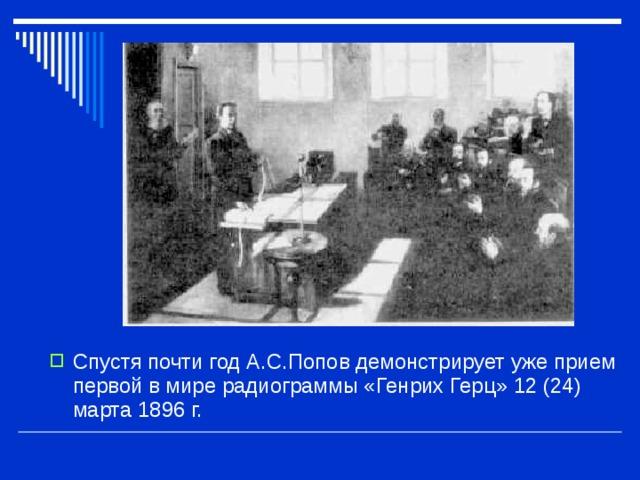 Спустя почти год А.С.Попов демонстрирует уже прием первой в мире радиограммы «Генрих Герц» 12 (24) марта 1896 г.