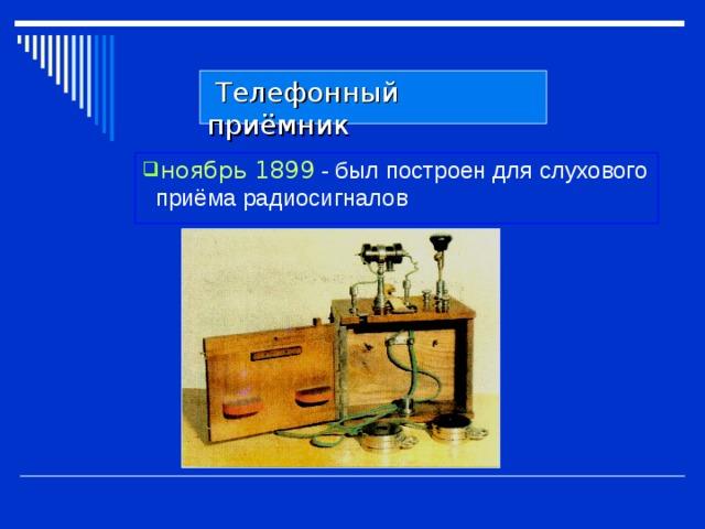 Телефонный приёмник ноябрь 1899 - был построен для слухового приёма радиосигналов