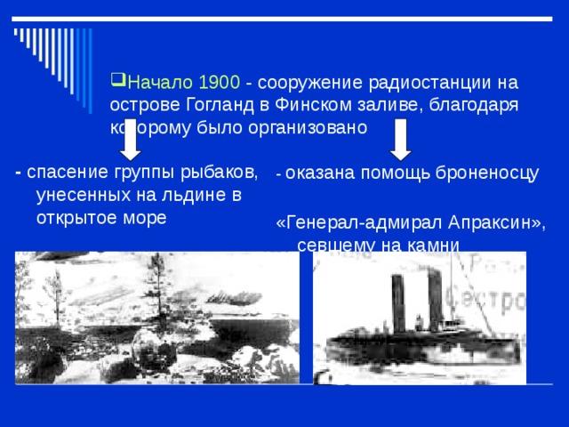 Начало 1900  - сооружение радиостанции на острове Гогланд в Финском заливе, благодаря которому было организовано      - спасение группы рыбаков, унесенных на льдине в открытое море   - оказана помощь броненосцу «Генерал-адмирал Апраксин», севшему на камни